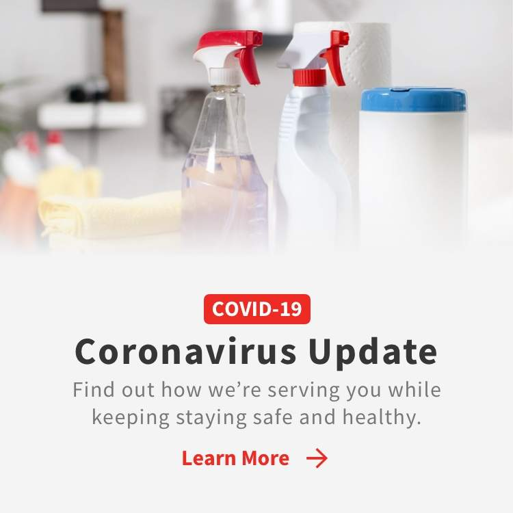 COVID-19 Coronavirus Update Find out how we're serving you, while keeping you safe and healthy with cleaning supplies